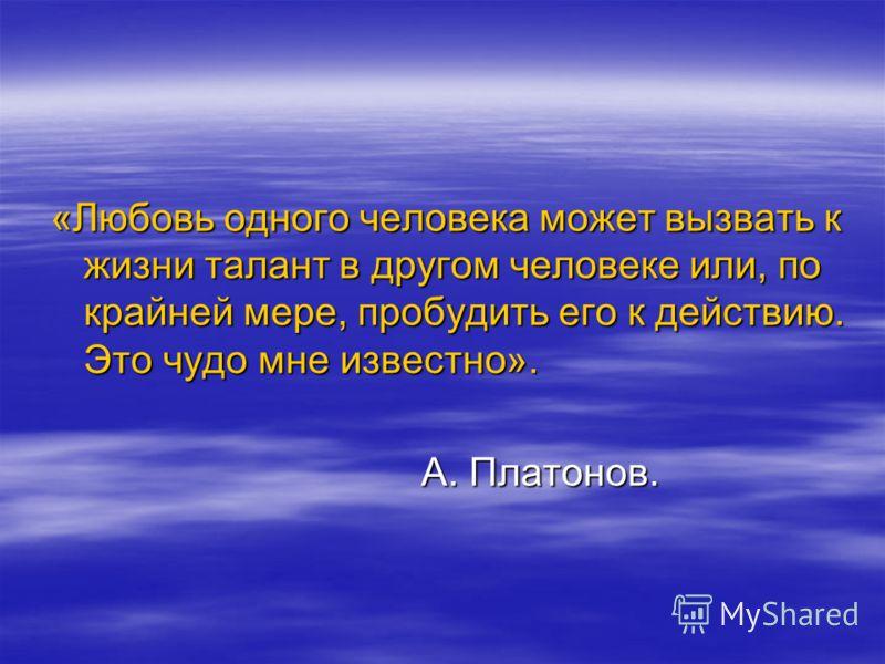 «Любовь одного человека может вызвать к жизни талант в другом человеке или, по крайней мере, пробудить его к действию. Это чудо мне известно». А. Платонов. А. Платонов.
