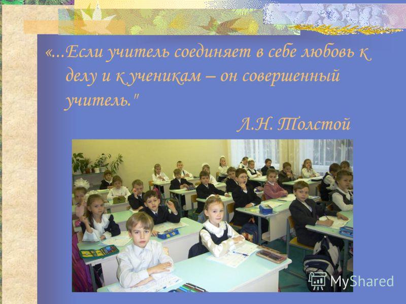 «...Если учитель соединяет в себе любовь к делу и к ученикам – он совершенный учитель. Л.Н. Толстой