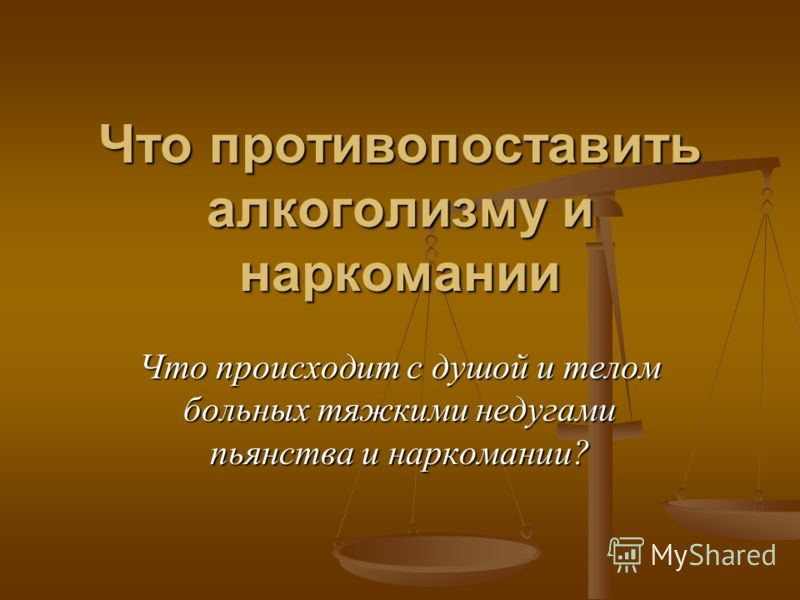 Что противопоставить алкоголизму и наркомании Что происходит с душой и телом больных тяжкими недугами пьянства и наркомании?