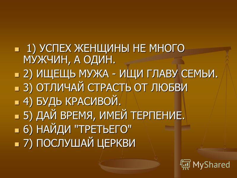 1) УСПЕХ ЖЕНЩИНЫ НЕ МНОГО МУЖЧИН, А ОДИН. 1) УСПЕХ ЖЕНЩИНЫ НЕ МНОГО МУЖЧИН, А ОДИН. 2) ИЩЕЩЬ МУЖА - ИЩИ ГЛАВУ СЕМЬИ. 2) ИЩЕЩЬ МУЖА - ИЩИ ГЛАВУ СЕМЬИ. 3) ОТЛИЧАЙ СТРАСТЬ ОТ ЛЮБВИ 3) ОТЛИЧАЙ СТРАСТЬ ОТ ЛЮБВИ 4) БУДЬ КРАСИВОЙ. 4) БУДЬ КРАСИВОЙ. 5) ДАЙ В