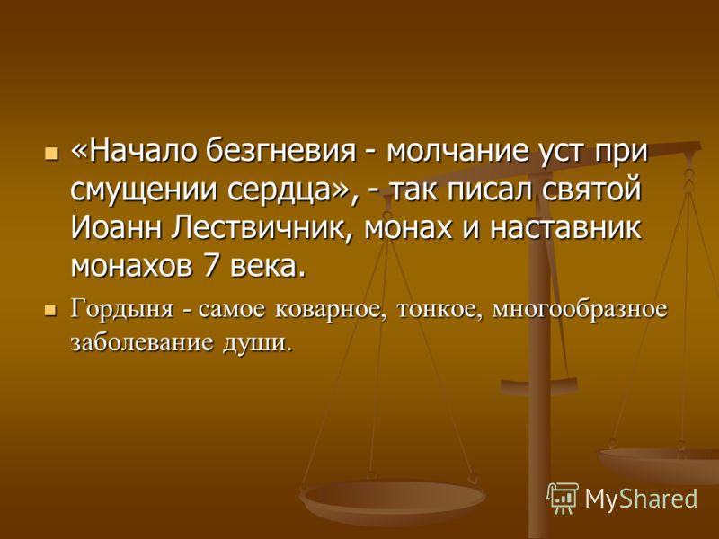 «Начало безгневия - молчание уст при смущении сердца», - так писал святой Иоанн Лествичник, монах и наставник монахов 7 века. «Начало безгневия - молчание уст при смущении сердца», - так писал святой Иоанн Лествичник, монах и наставник монахов 7 века
