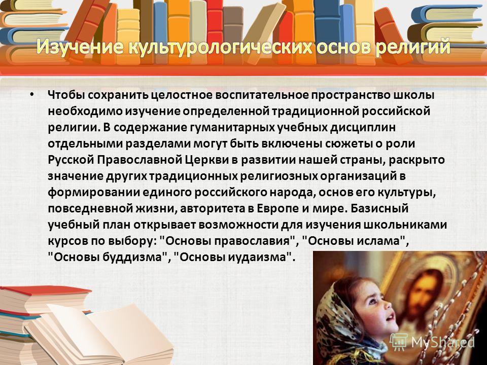 Чтобы сохранить целостное воспитательное пространство школы необходимо изучение определенной традиционной российской религии. В содержание гуманитарных учебных дисциплин отдельными разделами могут быть включены сюжеты о роли Русской Православной Церк