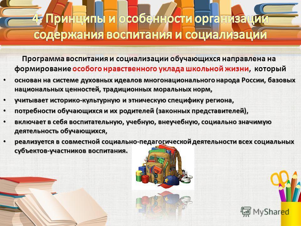 Программа воспитания и социализации обучающихся направлена на формирование особого нравственного уклада школьной жизни, который основан на системе духовных идеалов многонационального народа России, базовых национальных ценностей, традиционных моральн