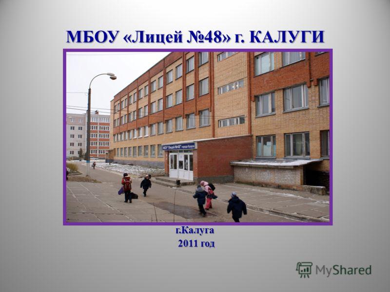 МБОУ «Лицей 48» г. КАЛУГИ г.Калуга 2011 год 2011 год