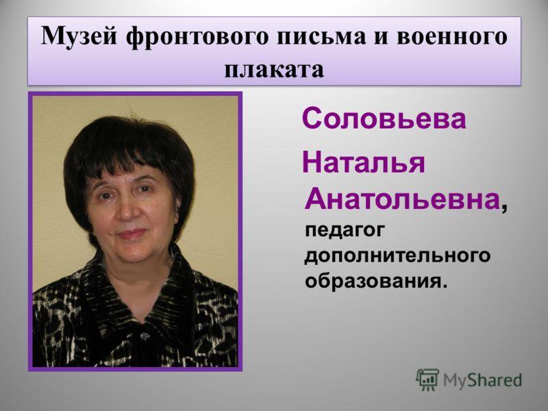 Музей фронтового письма и военного плаката Соловьева Наталья Анатольевна, педагог дополнительного образования.