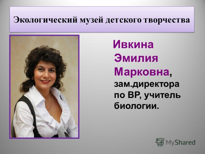Экологический музей детского творчества Ивкина Эмилия Марковна, зам.директора по ВР, учитель биологии.