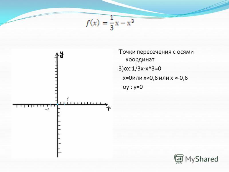 Точки пересечения с осями координат 3)ох:1/3x-x^3=0 x=0или x0,6 или х -0,6 oy : y=0