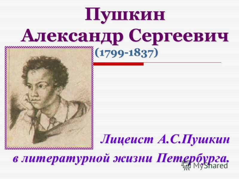 Пушкин Александр Сергеевич (1799-1837) Лицеист А.С.Пушкин в литературной жизни Петербурга.