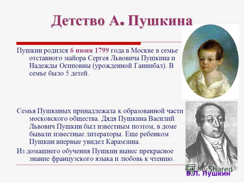 Детство А. Пушкина Пушкин родился 6 июня 1799 года в Москве в семье отставного майора Сергея Львовича Пушкина и Надежды Осиповны (урожденной Ганнибал). В семье было 5 детей. Семья Пушкиных принадлежала к образованной части московского общества. Дядя