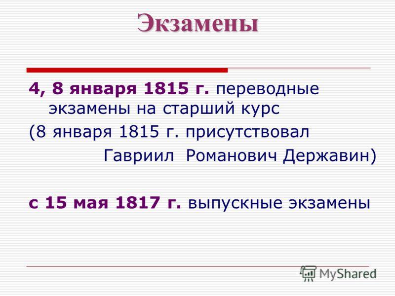 Экзамены 4, 8 января 1815 г. переводные экзамены на старший курс (8 января 1815 г. присутствовал Гавриил Романович Державин) с 15 мая 1817 г. выпускные экзамены
