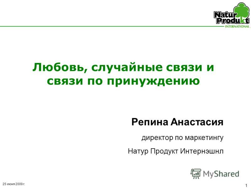 25 июня 2009 г. 1 Любовь, случайные связи и связи по принуждению Репина Анастасия директор по маркетингу Натур Продукт Интернэшнл