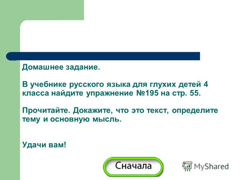 Домашнее задание. В учебнике русского языка для глухих детей 4 класса найдите упражнение 195 на стр. 55. Прочитайте. Докажите, что это текст, определите тему и основную мысль. Удачи вам!