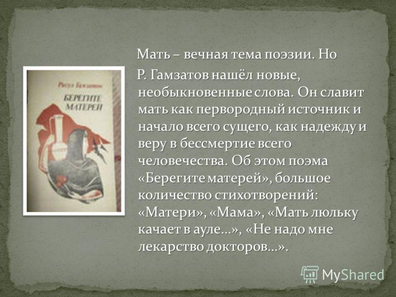 Мать – вечная тема поэзии. Но Мать – вечная тема поэзии. Но Р. Гамзатов нашёл новые, необыкновенные слова. Он славит мать как первородный источник и начало всего сущего, как надежду и веру в бессмертие всего человечества. Об этом поэма «Берегите мате