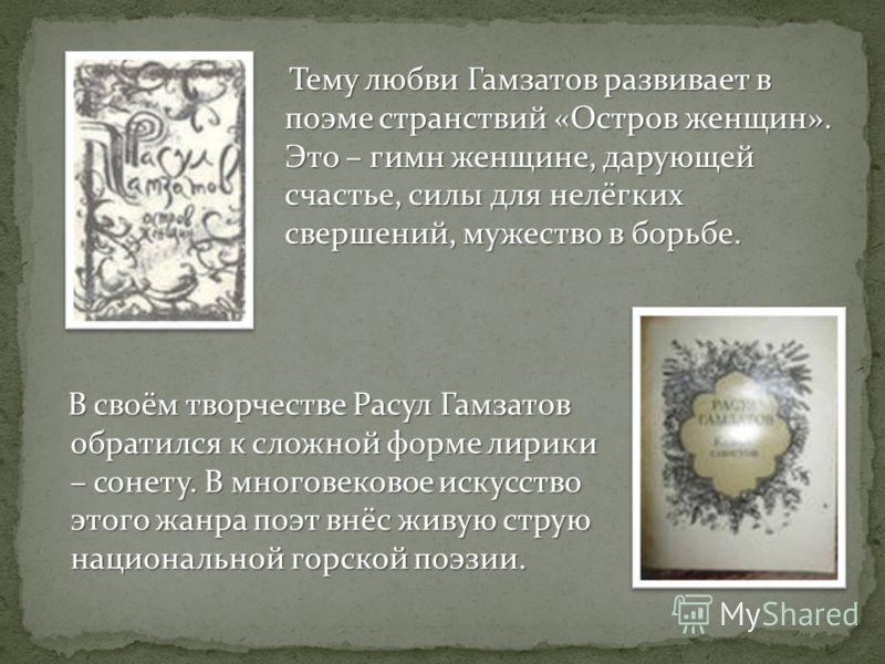 Тему любви Гамзатов развивает в поэме странствий «Остров женщин». Это – гимн женщине, дарующей счастье, силы для нелёгких свершений, мужество в борьбе. В своём творчестве Расул Гамзатов обратился к сложной форме лирики – сонету. В многовековое искусс