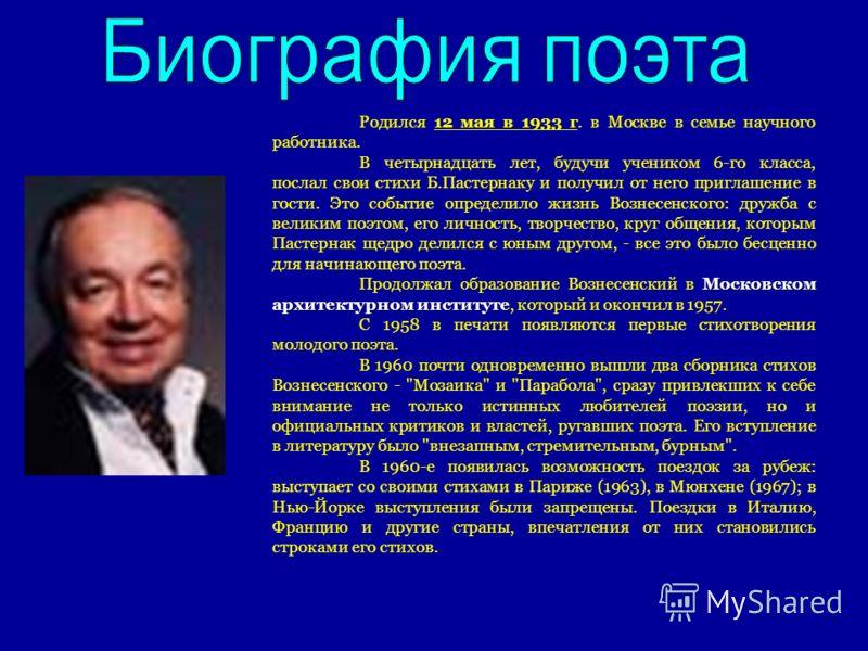 Родился 12 мая в 1933 г. в Москве в семье научного работника. В четырнадцать лет, будучи учеником 6-го класса, послал свои стихи Б.Пастернаку и получил от него приглашение в гости. Это событие определило жизнь Вознесенского: дружба с великим поэтом,