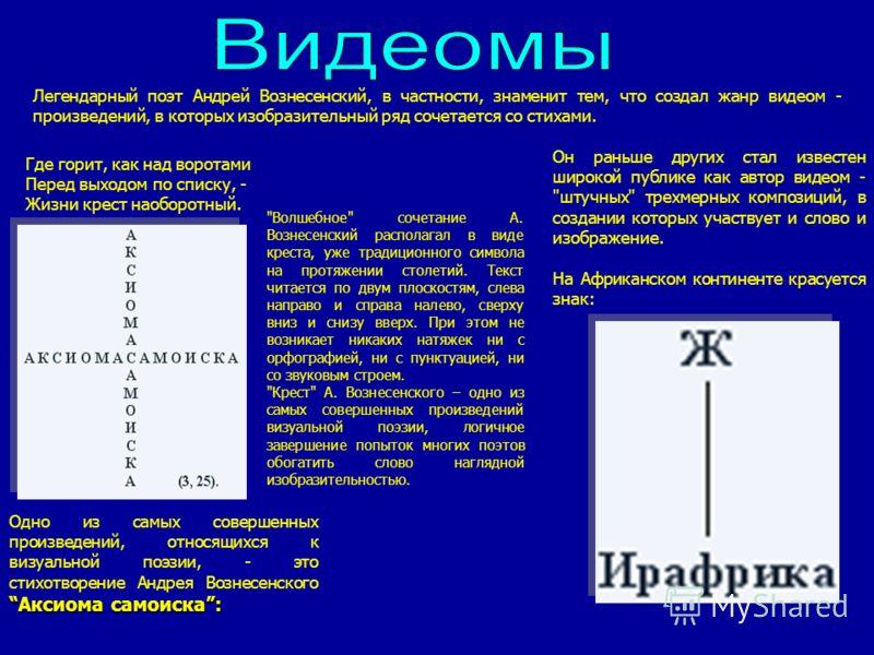 Легендарный поэт Андрей Вознесенский, в частности, знаменит тем, что создал жанр видеом - произведений, в которых изобразительный ряд сочетается со стихами. Он раньше других стал известен широкой публике как автор видеом -