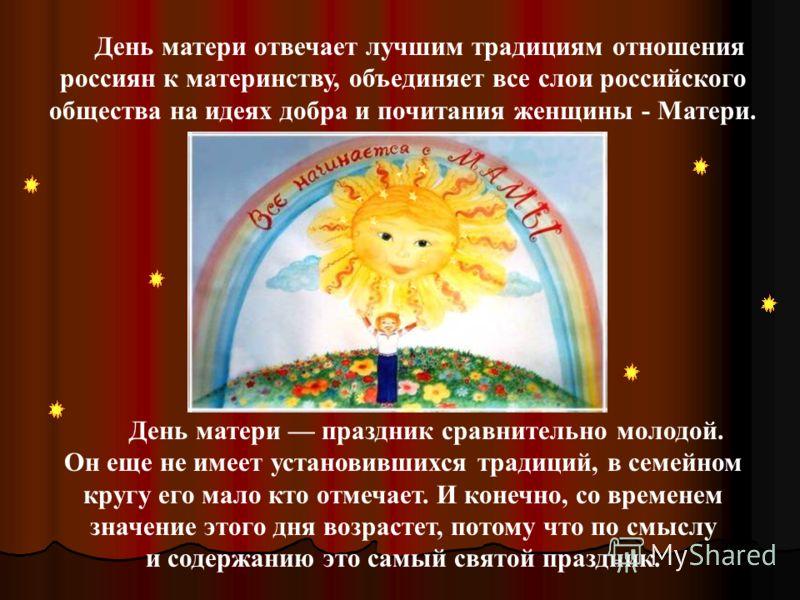 День матери отвечает лучшим традициям отношения россиян к материнству, объединяет все слои российского общества на идеях добра и почитания женщины - Матери. День матери праздник сравнительно молодой. Он еще не имеет установившихся традиций, в семейно