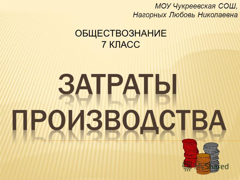 МОУ Чукреевская СОШ, Нагорных Любовь Николаевна ОБЩЕСТВОЗНАНИЕ 7 КЛАСС