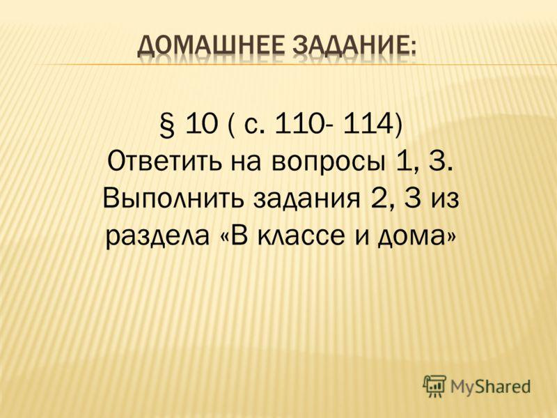 § 10 ( с. 110- 114) Ответить на вопросы 1, 3. Выполнить задания 2, 3 из раздела «В классе и дома»