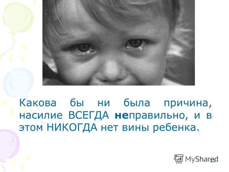 11 Какова бы ни была причина, насилие ВСЕГДА неправильно, и в этом НИКОГДА нет вины ребенка.