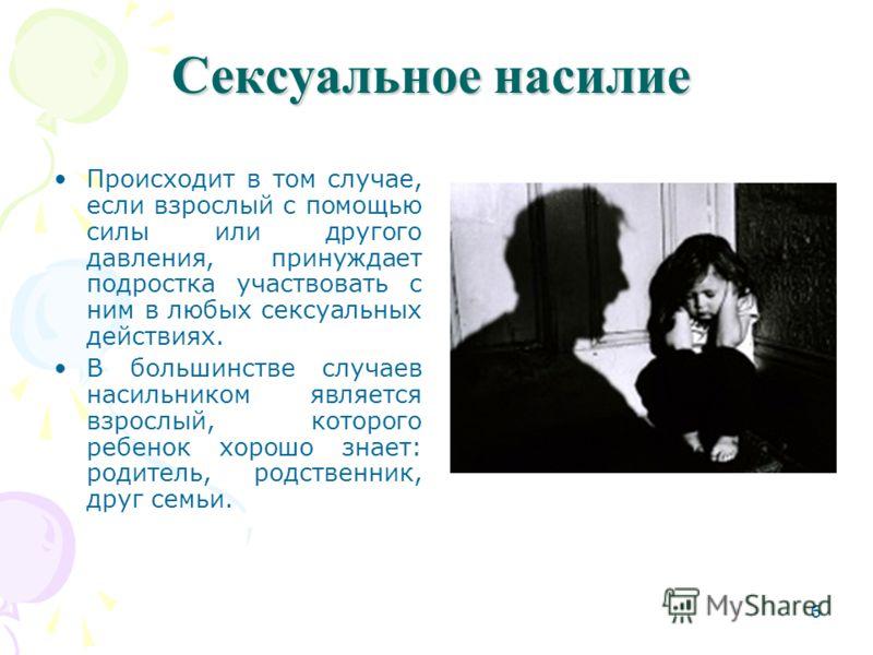 6 Сексуальное насилие Происходит в том случае, если взрослый с помощью силы или другого давления, принуждает подростка участвовать с ним в любых сексуальных действиях. В большинстве случаев насильником является взрослый, которого ребенок хорошо знает