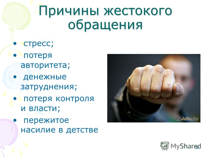 9 Причины жестокого обращения стресс; потеря авторитета; денежные затруднения; потеря контроля и власти; пережитое насилие в детстве