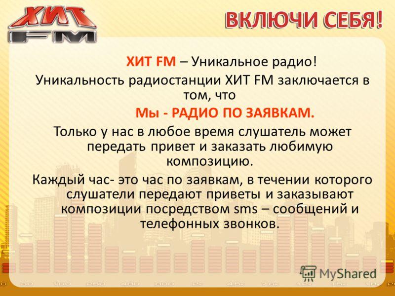 ХИТ FM – Уникальное радио! Уникальность радиостанции ХИТ FM заключается в том, что Мы - РАДИО ПО ЗАЯВКАМ. Только у нас в любое время слушатель может передать привет и заказать любимую композицию. Каждый час- это час по заявкам, в течении которого слу