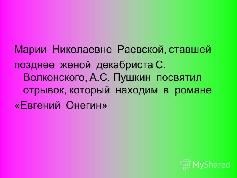 Марии Николаевне Раевской, ставшей позднее женой декабриста С. Волконского, А.С. Пушкин посвятил отрывок, который находим в романе «Евгений Онегин»