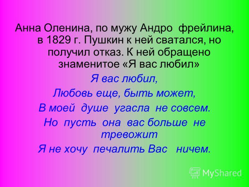 Анна Оленина, по мужу Андро фрейлина, в 1829 г. Пушкин к ней сватался, но получил отказ. К ней обращено знаменитое «Я вас любил» Я вас любил, Любовь еще, быть может, В моей душе угасла не совсем. Но пусть она вас больше не тревожит Я не хочу печалить