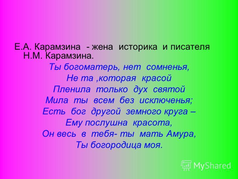 Е.А. Карамзина - жена историка и писателя Н.М. Карамзина. Ты богоматерь, нет сомненья, Не та,которая красой Пленила только дух святой Мила ты всем без исключенья; Есть бог другой земного круга – Ему послушна красота, Он весь в тебя- ты мать Амура, Ты