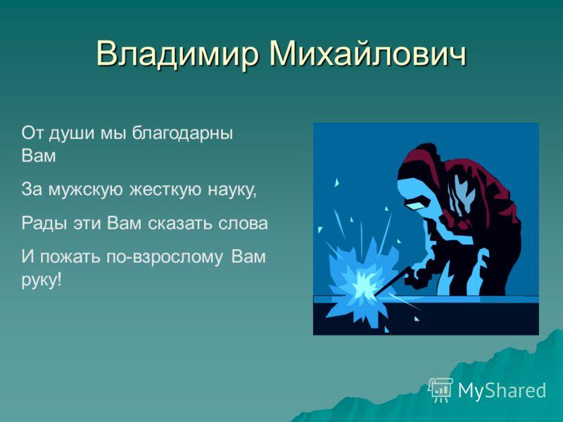 Владимир Михайлович От души мы благодарны Вам За мужскую жесткую науку, Рады эти Вам сказать слова И пожать по-взрослому Вам руку!