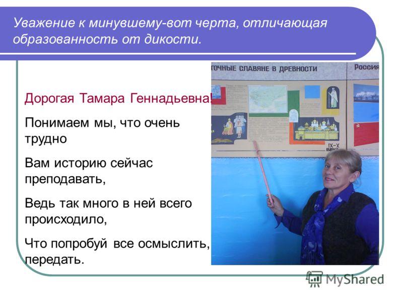 Уважение к минувшему-вот черта, отличающая образованность от дикости. Дорогая Тамара Геннадьевна! Понимаем мы, что очень трудно Вам историю сейчас преподавать, Ведь так много в ней всего происходило, Что попробуй все осмыслить, передать.