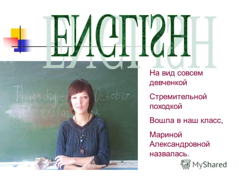 На вид совсем девченкой Стремительной походкой Вошла в наш класс, Мариной Александровной назвалась.