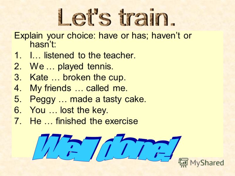Explain your choice: have or has; havent or hasnt: 1.I… listened to the teacher. 2.We … played tennis. 3.Kate … broken the cup. 4.My friends … called me. 5.Peggy … made a tasty cake. 6.You … lost the key. 7.He … finished the exercise