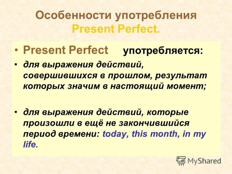 Особенности употребления Present Perfect. Present Perfect употребляется: для выражения действий, совершившихся в прошлом, результат которых значим в настоящий момент; для выражения действий, которые произошли в ещё не закончившийся период времени: to