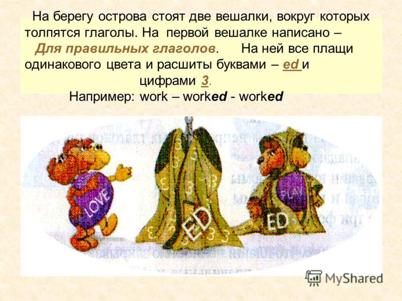На берегу острова стоят две вешалки, вокруг которых толпятся глаголы. На первой вешалке написано – Для правильных глаголов. На ней все плащи одинакового цвета и расшиты буквами – ed и цифрами 3. Например: work – worked - worked