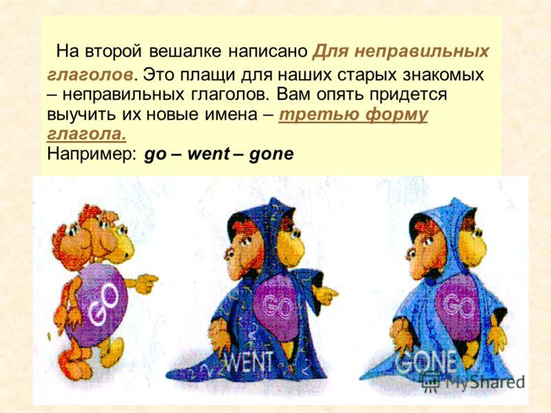 На второй вешалке написано Для неправильных глаголов. Это плащи для наших старых знакомых – неправильных глаголов. Вам опять придется выучить их новые имена – третью форму глагола. Например: go – went – gone
