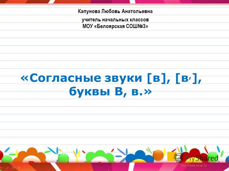 «Согласные звуки [в], [в, ], буквы В, в.» Капунова Любовь Анатольевна учитель начальных классов МОУ «Белоярская СОШ3»