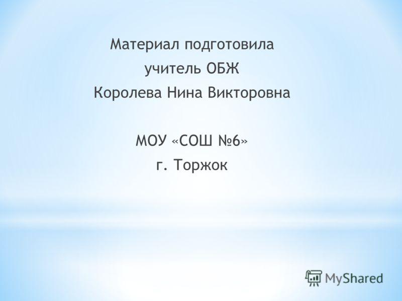 Материал подготовила учитель ОБЖ Королева Нина Викторовна МОУ «СОШ 6» г. Торжок