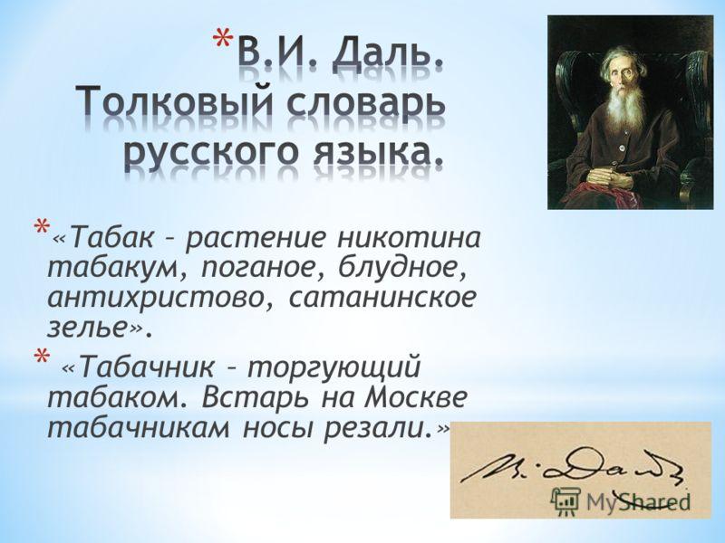 * «Табак – растение никотина табакум, поганое, блудное, антихристово, сатанинское зелье». * «Табачник – торгующий табаком. Встарь на Москве табачникам носы резали.»