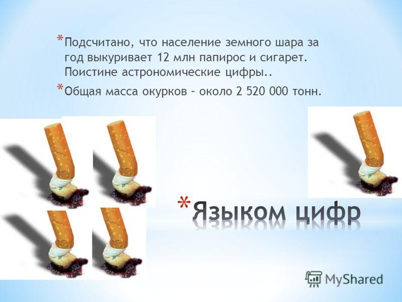 * Подсчитано, что население земного шара за год выкуривает 12 млн папирос и сигарет. Поистине астрономические цифры.. * Общая масса окурков – около 2 520 000 тонн.