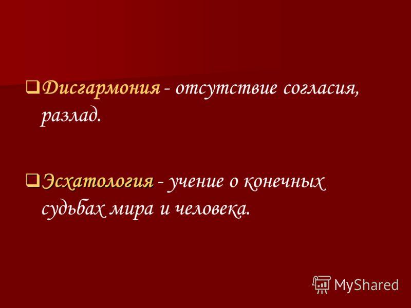 Дисгармония - отсутствие согласия, разлад. Эсхатология - учение о конечных судьбах мира и человека.