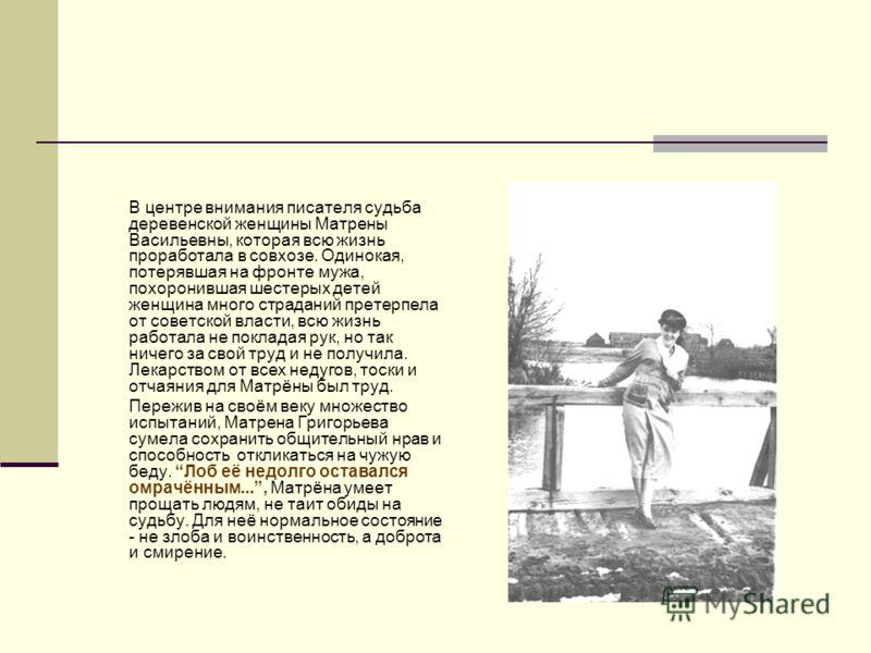 В центре внимания писателя судьба деревенской женщины Матрены Васильевны, которая всю жизнь проработала в совхозе. Одинокая, потерявшая на фронте мужа, похоронившая шестерых детей женщина много страданий претерпела от советской власти, всю жизнь рабо