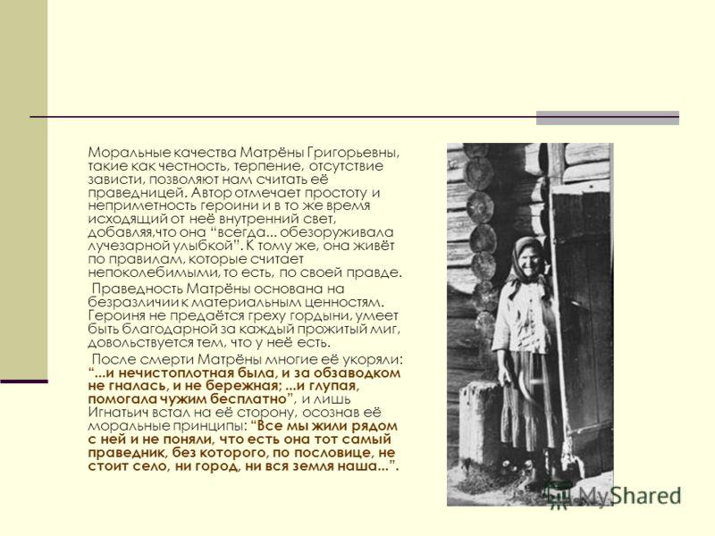 Моральные качества Матрёны Григорьевны, такие как честность, терпение, отсутствие зависти, позволяют нам считать её праведницей. Автор отмечает простоту и неприметность героини и в то же время исходящий от неё внутренний свет, добавляя,что она всегда