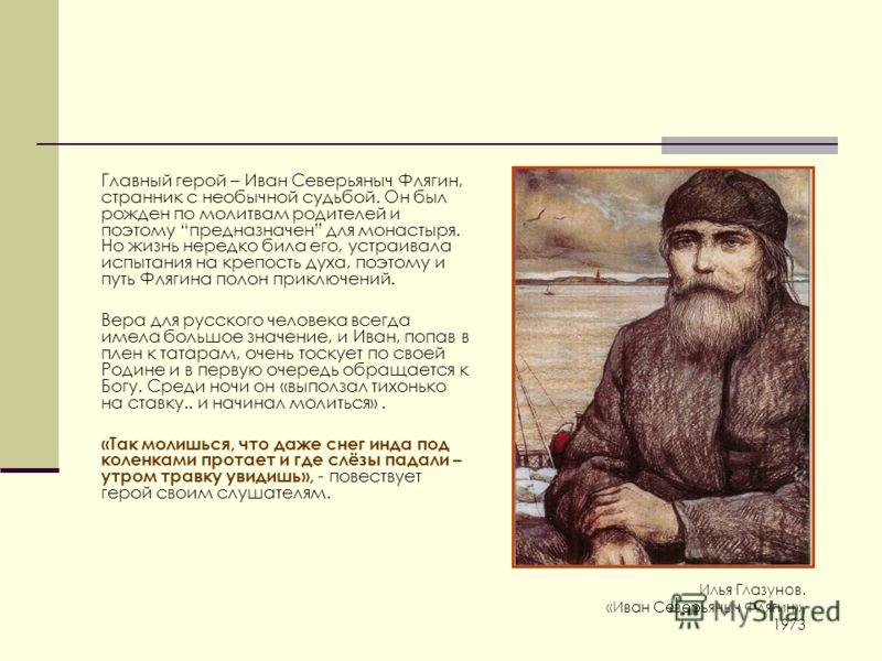 Главный герой – Иван Северьяныч Флягин, странник с необычной судьбой. Он был рожден по молитвам родителей и поэтому предназначен для монастыря. Но жизнь нередко била его, устраивала испытания на крепость духа, поэтому и путь Флягина полон приключений