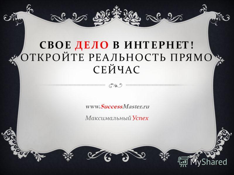 СВОЕ ДЕЛО В ИНТЕРНЕТ ! ОТКРОЙТЕ РЕАЛЬНОСТЬ ПРЯМО СЕЙЧАС www.SuccessMaster.ru Максимальный Успех