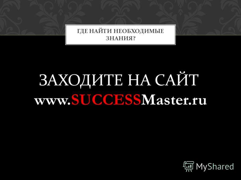 ГДЕ НАЙТИ НЕОБХОДИМЫЕ ЗНАНИЯ ? ЗАХОДИТЕ НА САЙТ www.SUCCESSMaster.ru