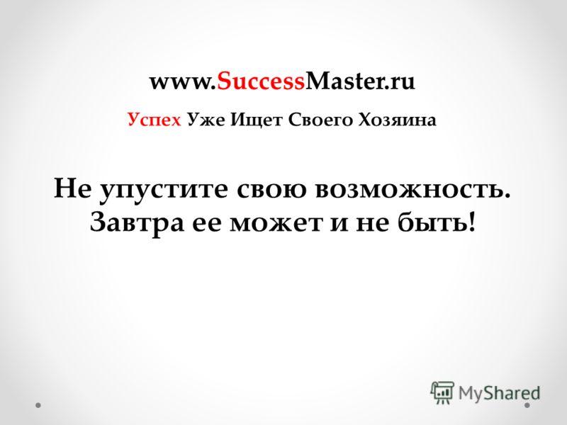 Не упустите свою возможность. Завтра ее может и не быть! www.SuccessMaster.ru Успех Уже Ищет Своего Хозяина