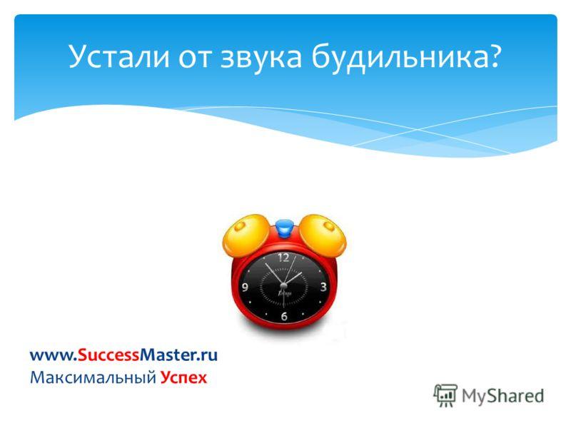 Устали от звука будильника? www.SuccessMaster.ru Максимальный Успех