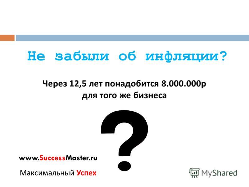 Не забыли об инфляции? Через 12,5 лет понадобится 8.000.000 р для того же бизнеса www.SuccessMaster.ru Максимальный Успех